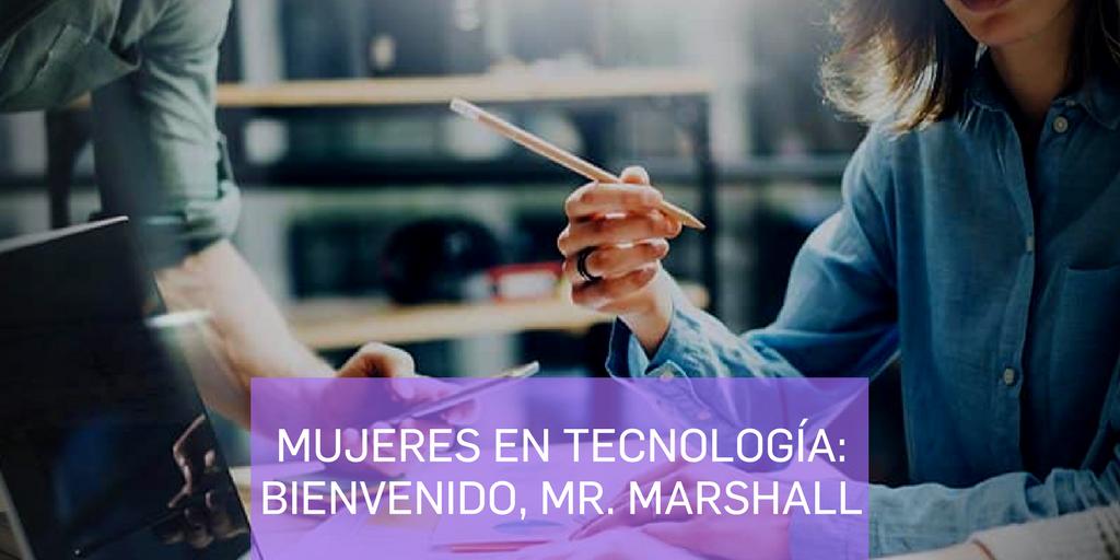 Mujeres en tecnología: Bienvenido, Míster Marshall